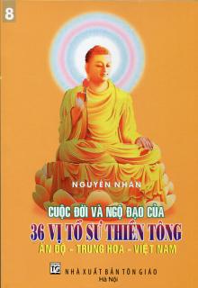 Cuộc đời và ngộ đạo của 36 vị Tổ sư Thiền tông Ấn Độ - Trung Hoa - Việt Nam